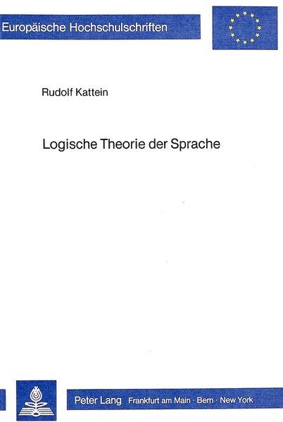Logische Theorie der Sprache. Europäische Hochschulschriften. Reihe I Deutsche Sprache u. Literatur, Bd. 701.