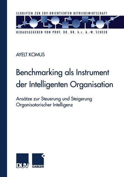 Benchmarking als Instrument der intelligenten Organisation : Ansätze zur Steuerung und Steigerung organisatorischer Intelligenz. (=Schriften zur EDV-orientierten Betriebswirtschaft). 1. Aufl.