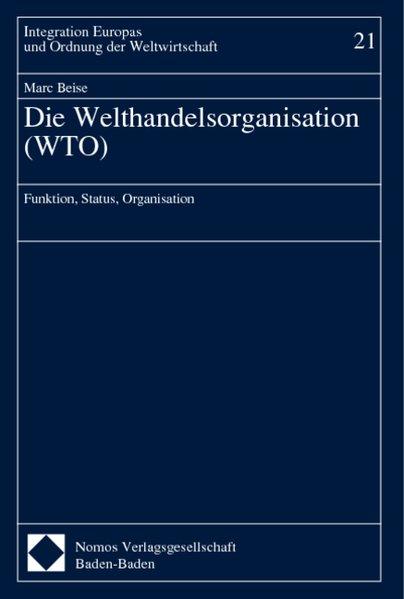 Beise, Marc: Die Welthandelsorganisation (WTO) : Funktion, Status, Organisation. (=Integration Europas und Ordnung der Weltwirtschaft ; Bd. 21). 1. Aufl.