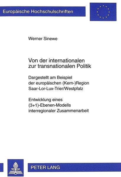 Sinewe, Werner: Von der internationalen zur transnationalen Politik : Dargestellt am Beispiel der europäischen (Kern-)Region Saar-Lor-Lux-Trier. Entwicklung eines (3+1)-Ebenen-Modells interregionaler Zusammenarbeit. / Europäische Hochschulschriften / Reihe 31 / Politik ; Bd. 375.