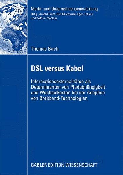 DSL versus Kabel : Informationsexternalitäten als Determinanten von Pfadabhängigkeit und Wechselkosten bei der Adoption von Breitband-Technologien. Gabler Edition Wissenschaft : Markt- und Unternehmensentwicklung.