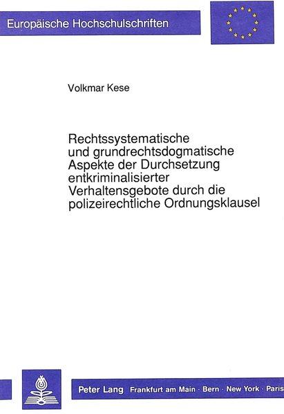 Kese, Volkmar: Rechtssystematische und grundrechtsdogmatische Aspekte der Durchsetzung entkriminalisierter Verhaltensgebote durch die polizeirechtliche Ordnungsklausel. (=Europäische Hochschulschriften / Reihe 2 / Rechtswissenschaft ; Bd. 1103).