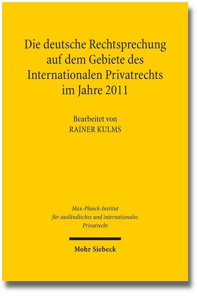 Die deutsche Rechtsprechung auf dem Gebiete des Internationalen Privatrechts: im Jahre 2011. (=Max-Planck-Institut für ausländisches und internatinales Privatrecht). - Kulms, Rainer (Bearb.)