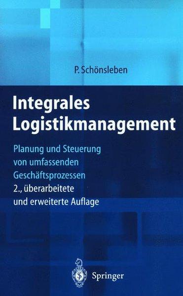 Integrales Logistikmanagement : Planung und Steuerung von umfassenden Geschäftsprozessen. 2., überarb. und erw. Aufl.
