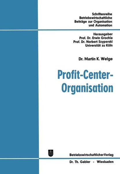 Profit-Center-Organisation : Organisatorische Analyse von Strukturbewertungsproblemen in funktionalen u. profit-center-orientierten Organisationen. Betriebswirtschaftliche Beiträge zur Organisation und Automation ; Bd. 23.