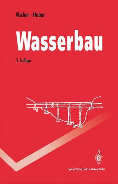 Wasserbau. Hydrologische Grundlagen, Elemente des Wasserbaues, Nutz- und Schutzbauten an Binnengewässern. 5., vollständig überarbeitete und erweiterte Auflage.