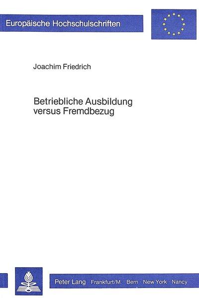 Friedrich, Joachim: Betriebliche Ausbildung versus Fremdbezug : Untersuchungen zu e. mikroökonom. Theorie allg. betriebl. Ausbildung. Europäische Hochschulschriften / Reihe 5 / Volks- und Betriebswirtschaft ; Bd. 513.