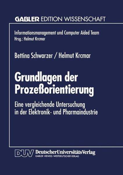 Schwarzer, Bettina und Helmut Krcmar: Grundlagen der Prozessorientierung : Eine vergleichende Untersuchung in der Elektronik- und Pharmaindustrie. Gabler Edition Wissenschaft : Informationsmanagement und Computer Aided Team.