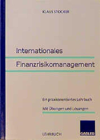 Internationales Finanzrisikomanagement : Ein praxisorientiertes Lehrbuch ; mit Übungen und Lösungen. Lehrbuch.