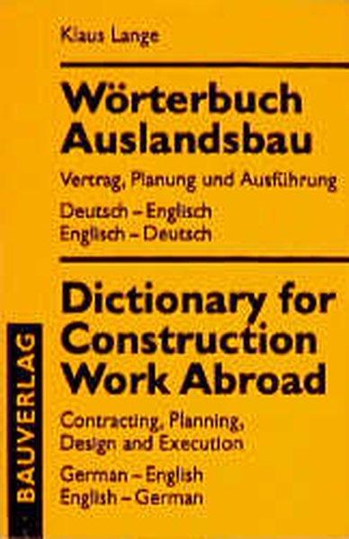 Wörterbuch Auslandsbau : Vertrag, Planung und Ausführung ; Deutsch-Englisch, Englisch-Deutsch = Dictionary for construction work abroad.