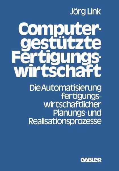 Computergestützte Fertigungswirtschaft : Die  Automatisierung fertigungswirtschaftl. Planungs- u. Realisationsprozesse.
