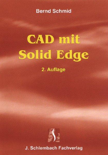 Schmid, Bernd: CAD mit Solid Edge. Draft, Part, Assembly, Zeichnungsableitung, Sheet Metal, Weldment. 2. überarb. und aktualisierte Aufl.