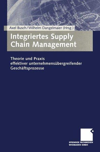 Busch, Axel und Wilhelm Dangelmaier: Integriertes Supply Chain Management. Theorie und Praxis effektiver unternehmensübergreifender Geschäftsprozesse.