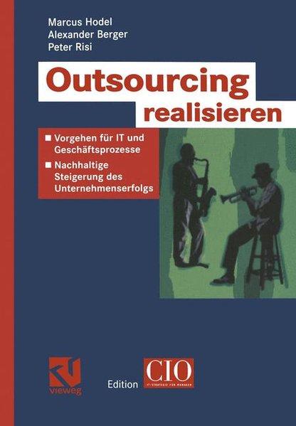 Outsourcing realisieren : Vorgehen für IT und Geschäftsprozesse zur nachhaltigen Steigerung des Unternehmenserfolges. Edition CIO.