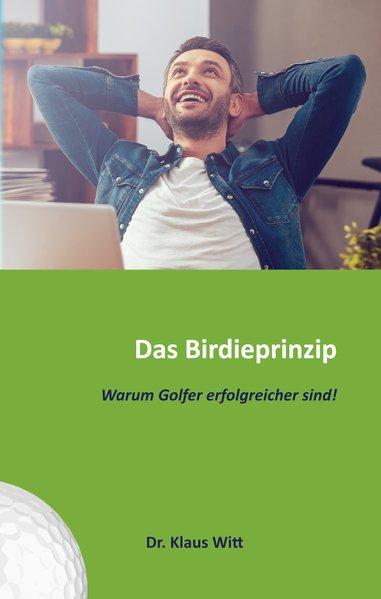 Das Birdieprinzip. Warum Golfer erfolgreicher sind!.