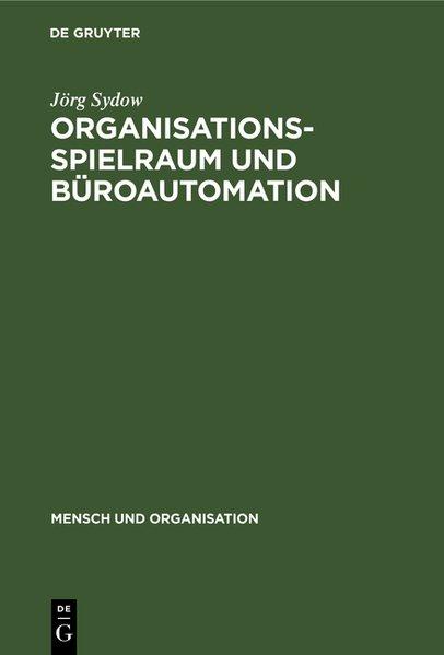 Organisationsspielraum und Büroautomation. Zur Bedeutung von Spielräumen bei der Organisation automatisierter Büroarbeit. (=Mensch und Organisation ; 11).