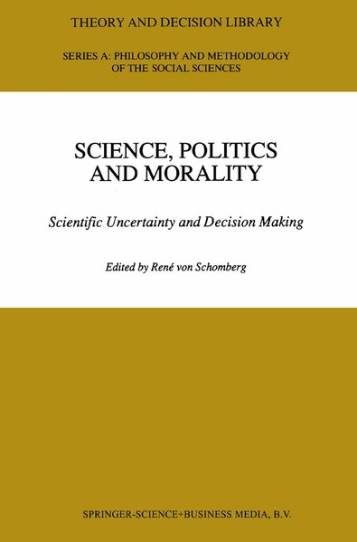 von Schomberg, René (Ed.): Science, Politics and Morality : Scientific Uncertainty and Decision Making. (=Theory and Decision Library, Series A ; Vol. 17).