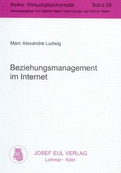 Beziehungsmanagement im Internet. Eine Analyse der Informationsbedürfnisse auf Konsumgütermärkten und der Möglichkeit ihrer Befriedigung durch Beziehungsmanagement unter Nutzung des Internets.