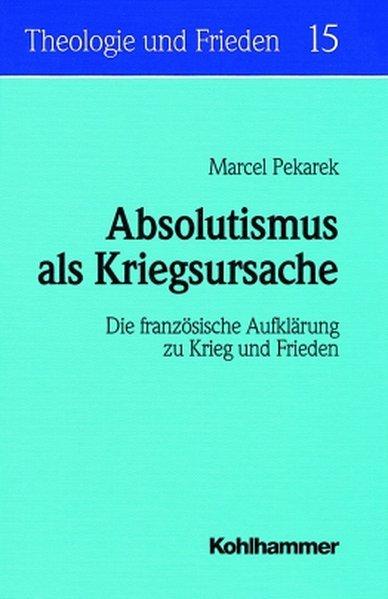 Absolutismus als Kriegsursache : die französische Aufklärung zu Krieg und Frieden. (=Theologie und Frieden ; Bd. 15). - Pekarek, Marcel