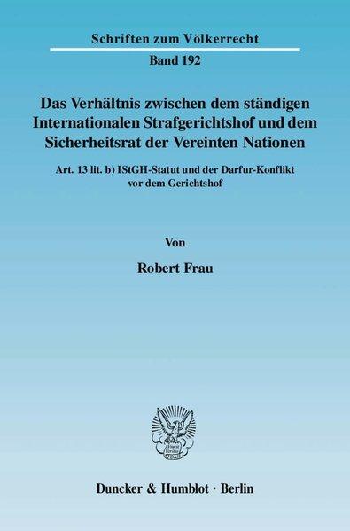 Das Verhältnis zwischen dem ständigen Internationalen Strafgerichtshof und dem Sicherheitsrat der Vereinten Nationen. Art. 13 lit. b) IStGH-Statut und der Darfur-Konflikt vor dem Gerichtshof. (=Schriften zum Völkerrecht ; Bd. 192) - Frau, Robert