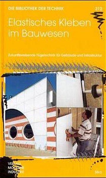 Elastisches Kleben im Bauwesen : zukunftsweisende Fügetechnik für Gebäude und Infrastruktur. (=Die Bibliothek der Technik ; Bd. 212).