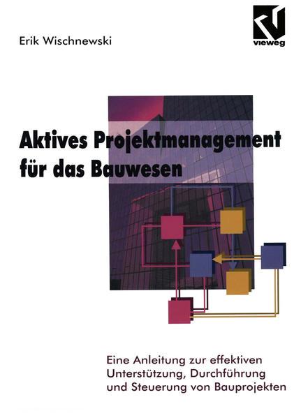 Wischnewski, Erik: Aktives Projektmanagment für das Bauwesen. Eine Anleitung zur effektiven Unterstützung, Durchführung und Steuerung von Bauprojekten.