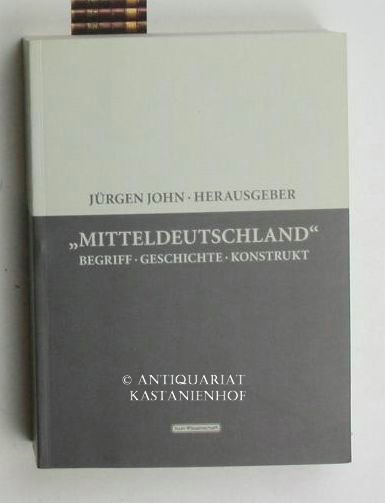Mitteldeutschland. Begriff - Geschichte - Konstrukt. Sonderauflage.,1. Auflage. - John, Jürgen