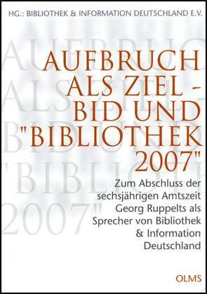 Aufbruch als Ziel - BID und Bibliothek 2007, Zum Abschluss der sechsjährigen Amtszeit Georg Ruppelts als Sprecher von Bibliothek + Information Deutschland. Herausgegeben von Bibliothek + Information Deutschland
