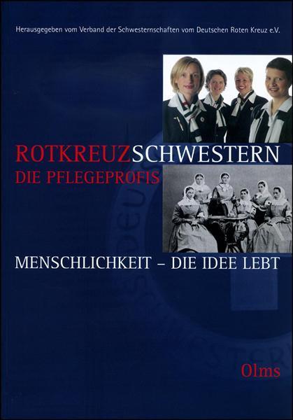 Rotkreuzschwestern: die Pflegeprofis, Menschlichkeit - Die Idee lebt. Hrsg. vom Verband der Schwesternschaften vom Deutschen Roten Kreuz e.V.