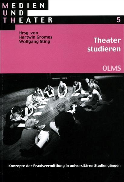 Theater studieren, Konzepte der Praxisvermittlung in universitären Studiengängen.