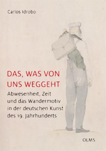 Das, was von uns weggeht: Abwesenheit, Zeit und das Wandermotiv in der deutschen Kunst des 19. Jahrhunderts (STUDIEN ZUR KUNSTGESCHICHTE, Band 213)