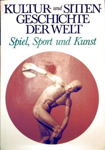 Kultur- und Sittengeschichte der Welt -  Spiel, Sport und Kunst [mit vielen Schwarzweiß- und Farbeaufnahmen]