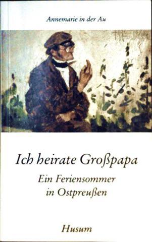 Ich heirate Großpapa. Ein Feriensommer in Ostpreußen