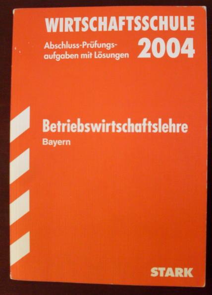 Betriebswirtschaftslehre-Bayern - Wirtschaftsschule 2004: Abschluss-Prüfungsaufgaben mit Lösungen für die Jahrgänge 1989-2003