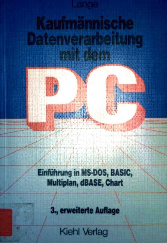 Kaufmännische Datenverarbeitung mit dem PC. Einführung in MS-DOS, BASIC, Multiplan, dBASE, Chart