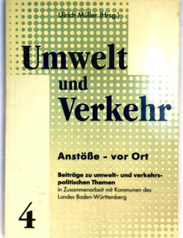 Umwelt und Verkehr Bd.4. Anstöße vor Ort - Beiträge zu Umwelt- und verkehrspolitischen Themen in Zusammenarbeit mit Kommunen des Landes Baden-Württemberg