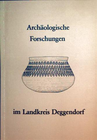 Archäologische Forschungen im Landkreis Deggendorf - Sonderheft des Deggendorfer Geschichtsvereins zum 2. Niederbayerischen Archäologentag