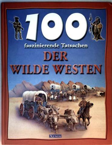 100 faszinierende Tatsachen - der Wilde Westen (farbig illustriert)