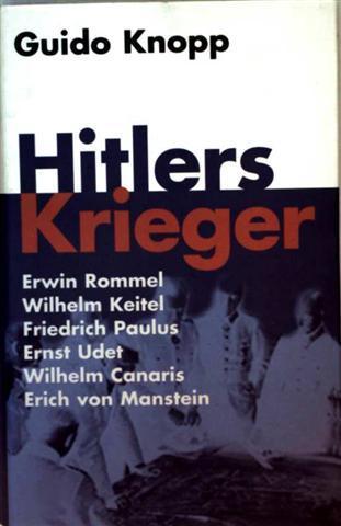 Hitlers Krieger - Erwin Rommel, Wilhelm Keitel, Friedrich Paulus, Ernst Udet,  Wilhelm Canaris, Erich von Manstein (mit Schwarzweiß-Aufnahmen illustriert) ungekürzte