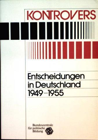 Kontrovers: Entscheidungen in Deutschland 1949-1955 - die Kontroversen um die außen-, deutschland- und wirtschaftspolitische Orientierung der Bundesrepublik Deutschland