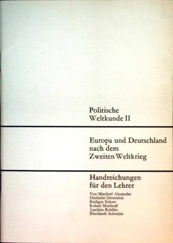Manfred AlexanderRüdiger Eckert Diethelm Düsterloh und Joachim Rohlfes  Eberhardt Schwalm Robert Multhoff: Politische Weltkunde II, Europa und Deutschland nach dem Zweiten Weltkrieg - Handreichungen für Lehrer