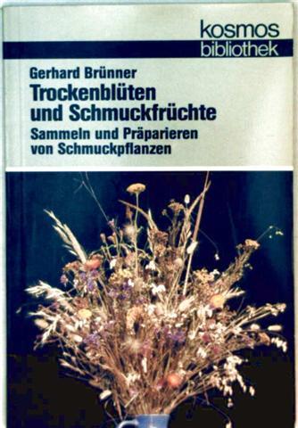 Trockenblüten und Schmuckfrüchte - sammeln und präparieren von Schmuckpflanzen (Kosmos bibliothek)