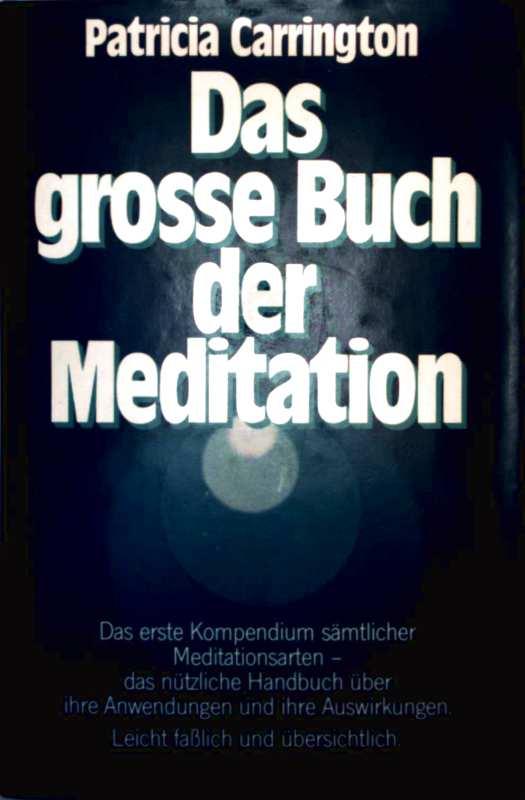 Das große Buch der Meditation - das erste Kompendium sämtlicher Meditationsarten, das nützliche Handbuch über die ihre Anwendungen und ihre Auswirkungen, leicht fasslich und übersichtlich