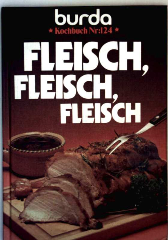 Burda (Red.): Fleisch, Fleisch, Fleisch, erprobten Rezepte und praktische Anleitungen für Einkauf, Behandlung und Zubereitung von Rind-, Schweine-, Lamm-(Hamel-) Fleisch (Burda Kochbuch Nr. 124 - farbig illustriert