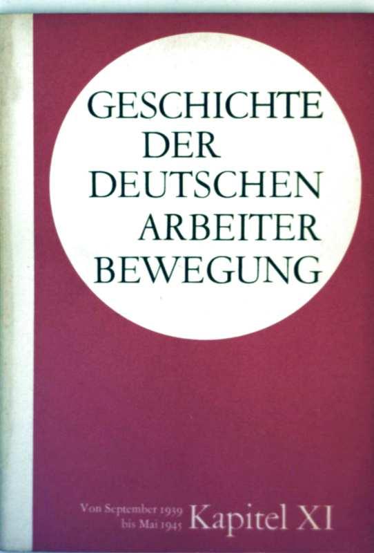 Geschichte der deutschen Arbeiterbewegung Kapitel  XI  - Periode von September 1939 bis Mai 1945 (Geschichte der deutschen Arbeiterbewegung in 15 Kapiteln)
