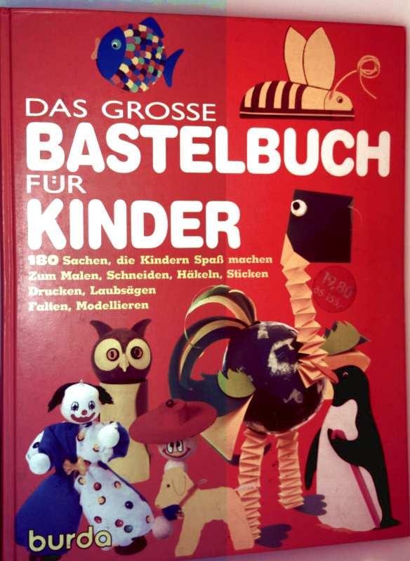 Das große Bastelbuch für Kinder - 180 Sachen die Kinder Spaß machen: Zum Malen, Schneiden, Häckeln, Stricken, Drucken, Laubsägen, Falten, Modellieren