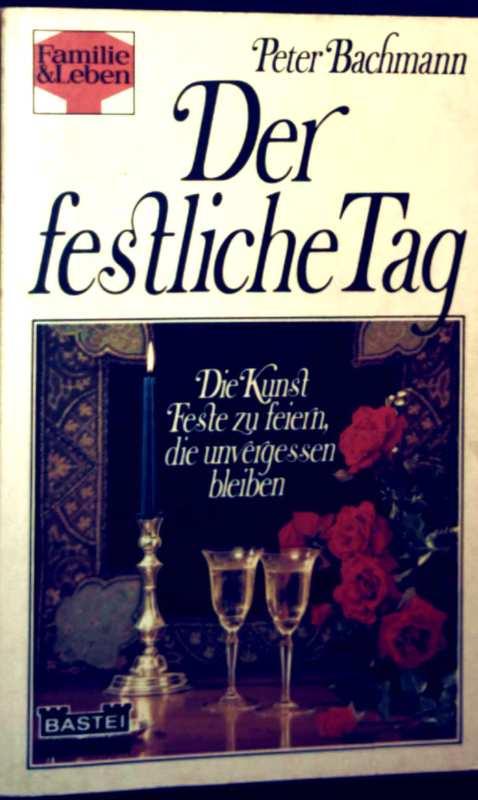 Peter Bachmann: Der festliche Tag - die Kunst Feste zu feiern, die unvergessen bleiben (Familie + Leben)