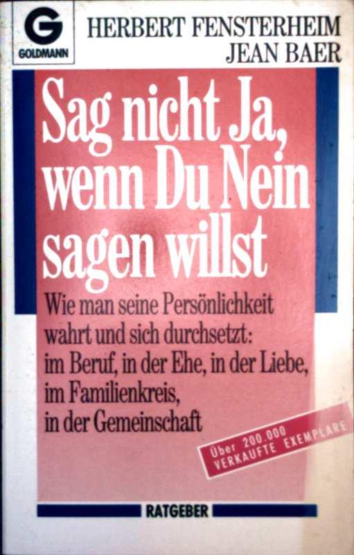 Herbert Fensterheim, Jean Baer: Sag nicht die Ja, wenn du Nein sagen willst - wie man seine Persönlichkeit wahrt und sich durchsetzt: im Beruf, in der Ehe, in der Liebe, im Familienkreis, in der Gemeinschaft (Ratgeber Nr. 11297)