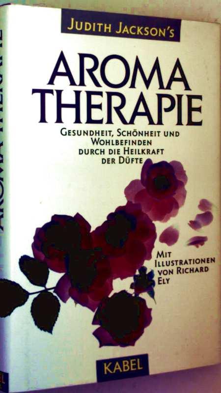 Aromatherapie - Gesundheit, Schönheit und Wohlbefinden durch die Heilkraft der Düfte