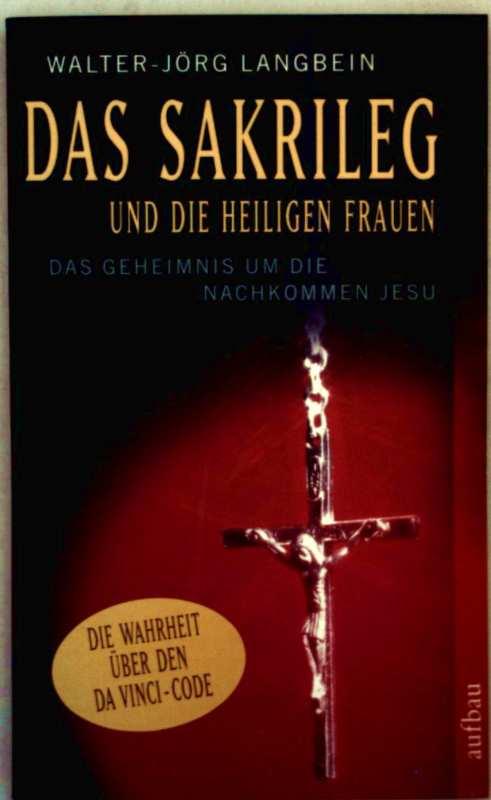 Das Sakrileg und die heiligen Frauen - das Geheimnis um die Nachkommen Jesu (die Wahrheit über den Da Vinci-Code)